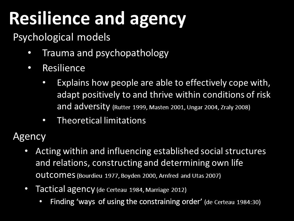 Resilience and agency Psychological models Trauma and psychopathology Resilience Explains how people are able to effectively cope with, adapt positively to and thrive within conditions of risk and adversity (Rutter 1999, Masten 2001, Ungar 2004, Zraly 2008) Theoretical limitations Agency Acting within and influencing established social structures and relations, constructing and determining own life outcomes (Bourdieu 1977, Boyden 2000, Arnfred and Utas 2007) Tactical agency (de Certeau 1984, Marriage 2012) Finding ways of using the constraining order (de Certeau 1984:30)