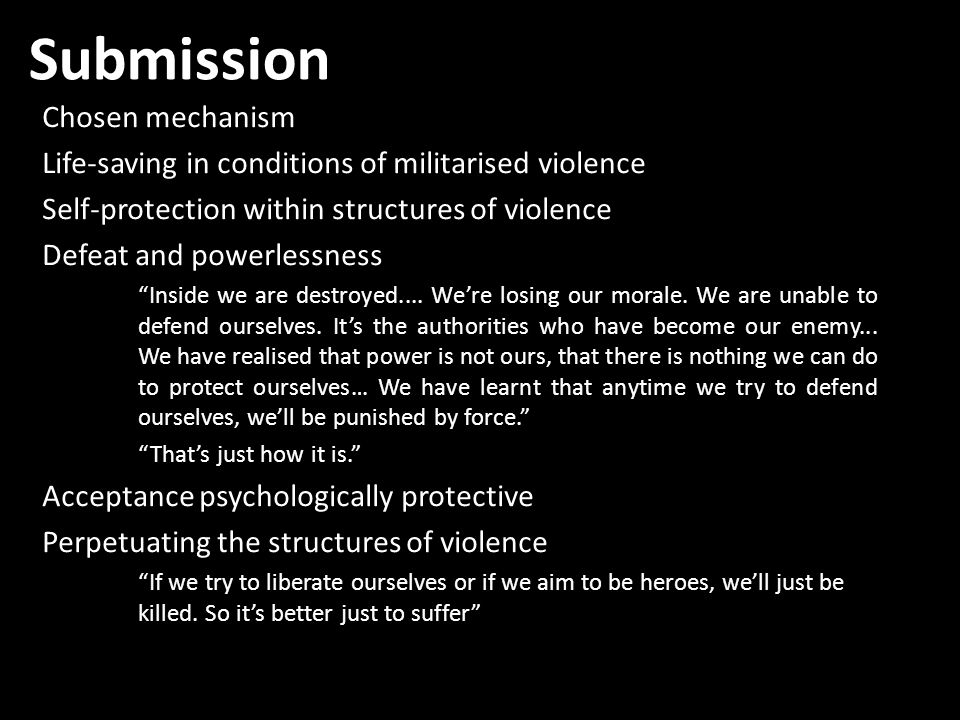 Submission Chosen mechanism Life-saving in conditions of militarised violence Self-protection within structures of violence Defeat and powerlessness Inside we are destroyed....