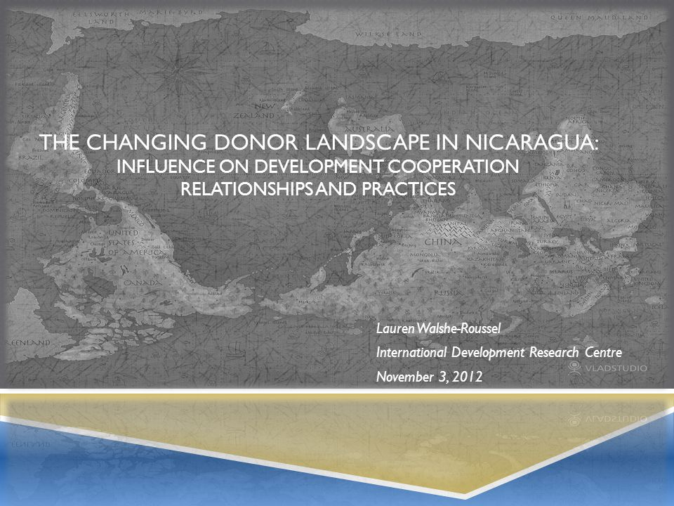 THE CHANGING DONOR LANDSCAPE IN NICARAGUA: INFLUENCE ON DEVELOPMENT COOPERATION RELATIONSHIPS AND PRACTICES Lauren Walshe-Roussel International Development Research Centre November 3, 2012