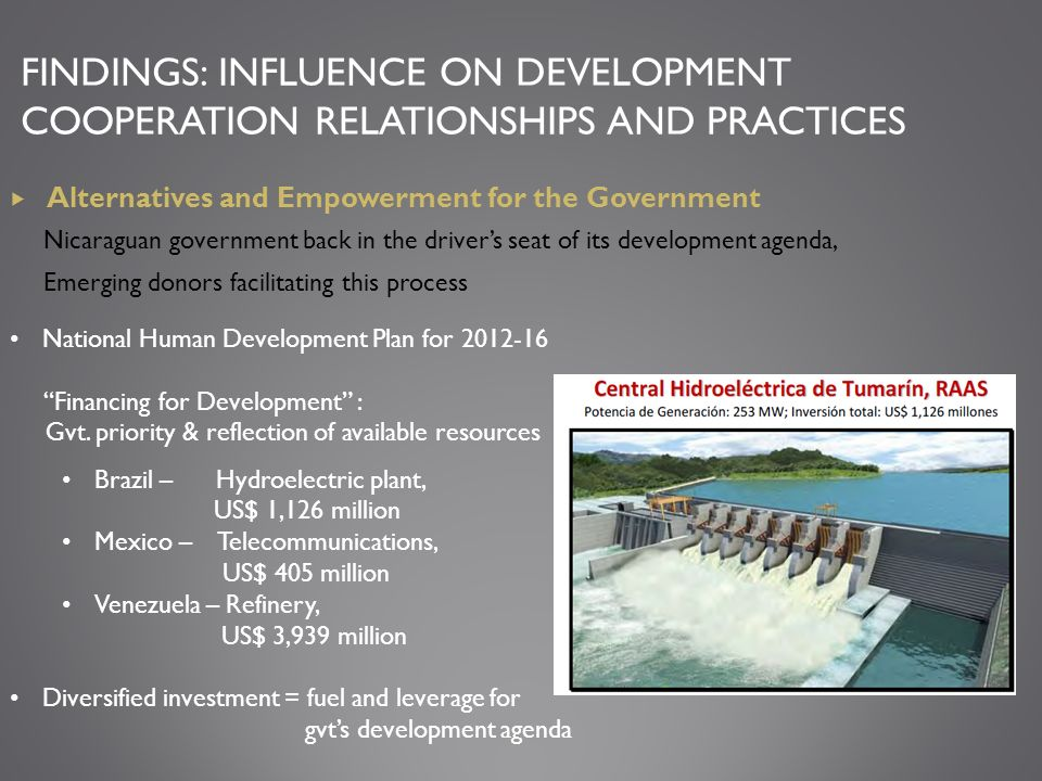 FINDINGS: INFLUENCE ON DEVELOPMENT COOPERATION RELATIONSHIPS AND PRACTICES Alternatives and Empowerment for the Government Nicaraguan government back in the drivers seat of its development agenda, Emerging donors facilitating this process National Human Development Plan for 2012-16 Financing for Development : Gvt.