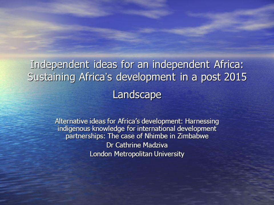 Independent ideas for an independent Africa: Sustaining Africa s development in a post 2015 Landscape Alternative ideas for Africas development: Harne