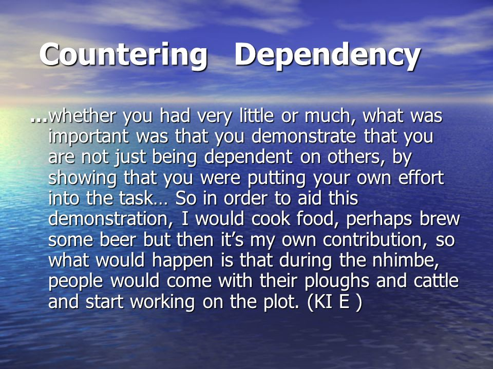 Countering Dependency Countering Dependency...whether you had very little or much, what was important was that you demonstrate that you are not just being dependent on others, by showing that you were putting your own effort into the task… So in order to aid this demonstration, I would cook food, perhaps brew some beer but then its my own contribution, so what would happen is that during the nhimbe, people would come with their ploughs and cattle and start working on the plot.