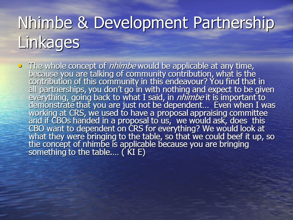 Nhimbe & Development Partnership Linkages The whole concept of nhimbe would be applicable at any time, because you are talking of community contribution, what is the contribution of this community in this endeavour.