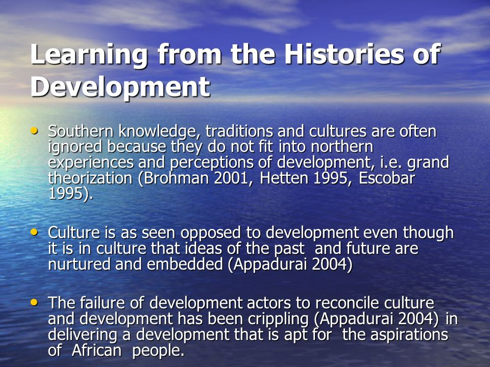 Learning from the Histories of Development Southern knowledge, traditions and cultures are often ignored because they do not fit into northern experiences and perceptions of development, i.e.