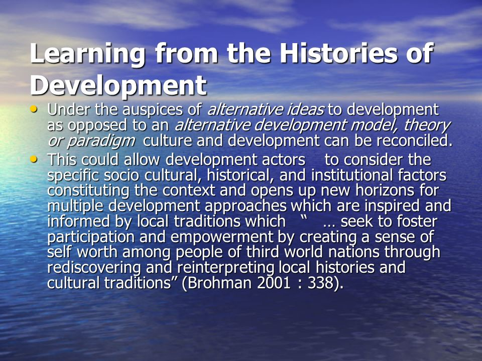Learning from the Histories of Development Under the auspices of alternative ideas to development as opposed to an alternative development model, theory or paradigm culture and development can be reconciled.