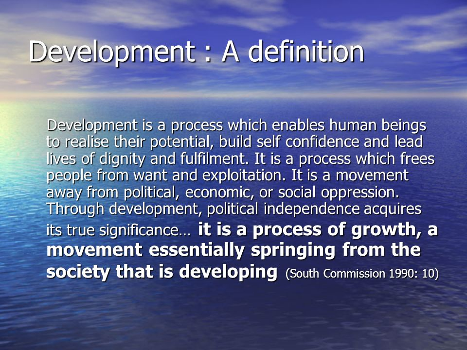 Development : A definition Development is a process which enables human beings to realise their potential, build self confidence and lead lives of dignity and fulfilment.