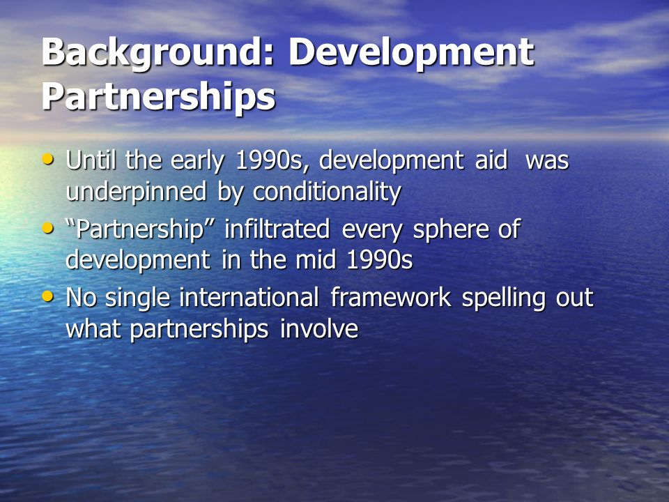 Background: Development Partnerships Until the early 1990s, development aid was underpinned by conditionality Until the early 1990s, development aid w
