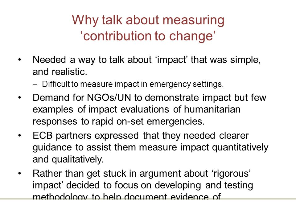 Why talk about measuring contribution to change Needed a way to talk about impact that was simple, and realistic.