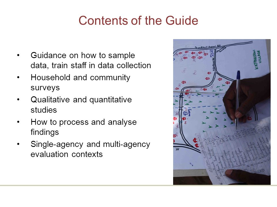 Contents of the Guide Guidance on how to sample data, train staff in data collection Household and community surveys Qualitative and quantitative studies How to process and analyse findings Single-agency and multi-agency evaluation contexts