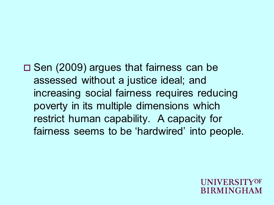 Sen (2009) argues that fairness can be assessed without a justice ideal; and increasing social fairness requires reducing poverty in its multiple dimensions which restrict human capability.