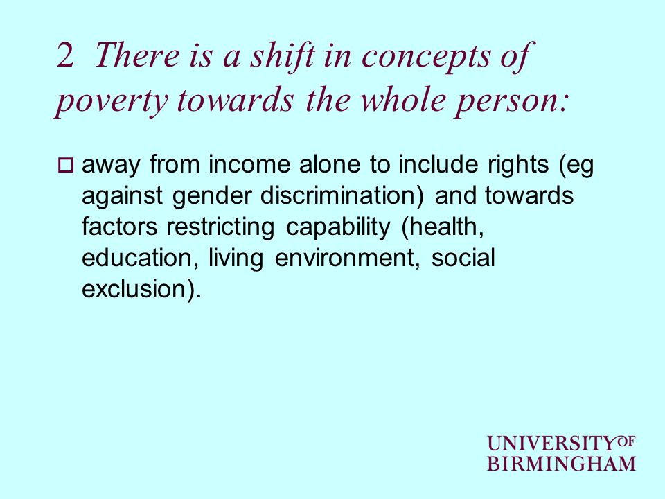 2 There is a shift in concepts of poverty towards the whole person: away from income alone to include rights (eg against gender discrimination) and to