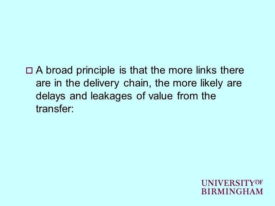 A broad principle is that the more links there are in the delivery chain, the more likely are delays and leakages of value from the transfer: