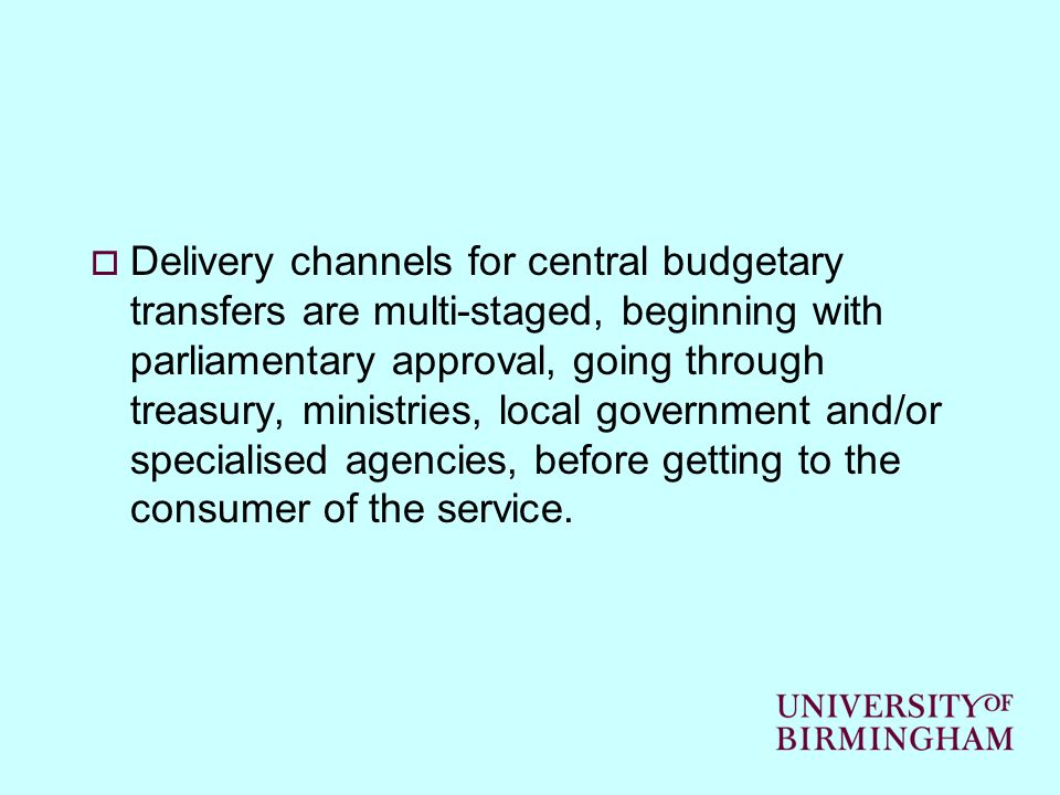 Delivery channels for central budgetary transfers are multi-staged, beginning with parliamentary approval, going through treasury, ministries, local government and/or specialised agencies, before getting to the consumer of the service.