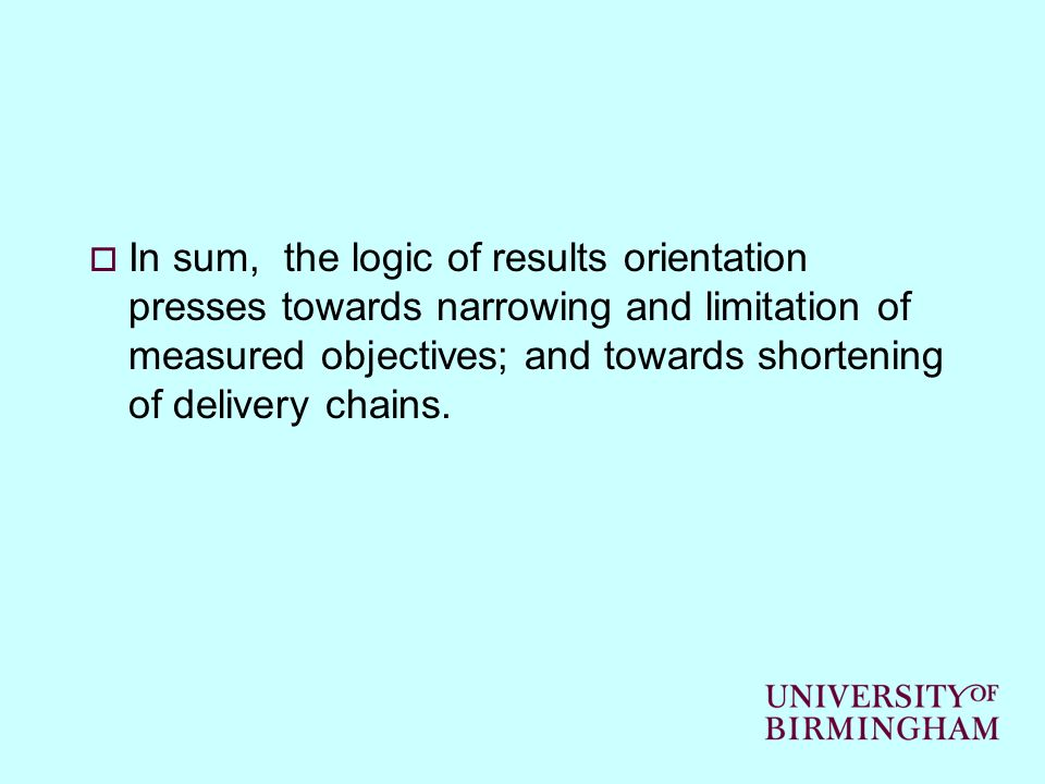In sum, the logic of results orientation presses towards narrowing and limitation of measured objectives; and towards shortening of delivery chains.