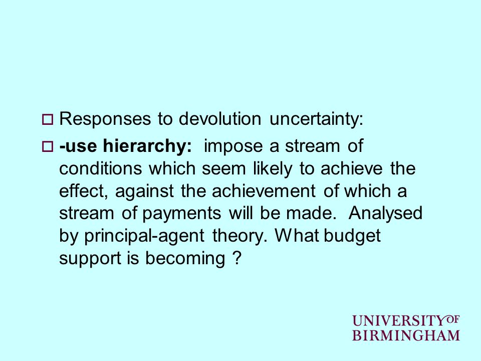 Responses to devolution uncertainty: -use hierarchy: impose a stream of conditions which seem likely to achieve the effect, against the achievement of which a stream of payments will be made.