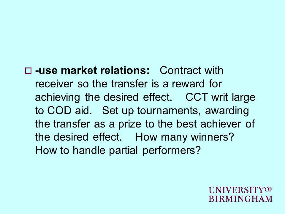-use market relations: Contract with receiver so the transfer is a reward for achieving the desired effect. CCT writ large to COD aid. Set up tourname