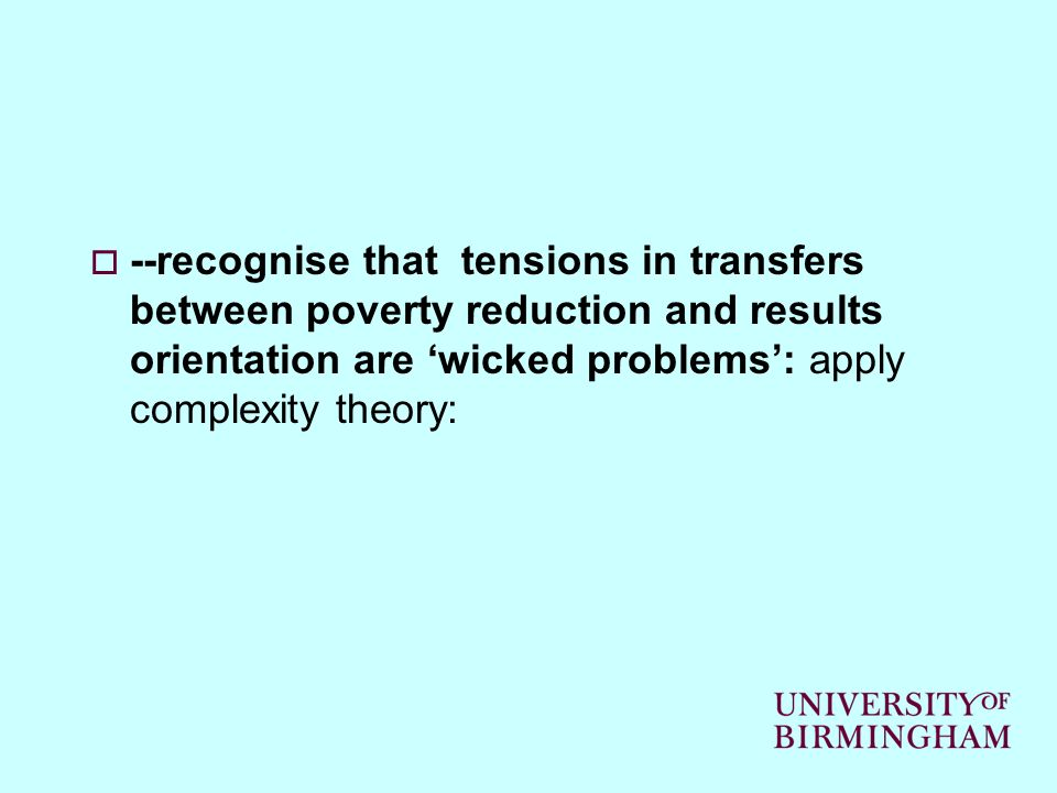 --recognise that tensions in transfers between poverty reduction and results orientation are wicked problems: apply complexity theory: