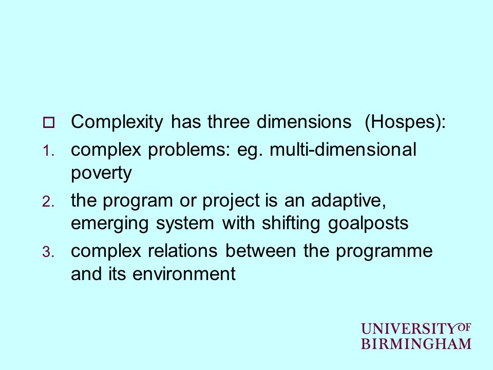 Complexity has three dimensions (Hospes): 1. complex problems: eg. multi-dimensional poverty 2. the program or project is an adaptive, emerging system