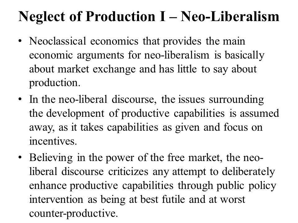 Neglect of Production I – Neo-Liberalism Neoclassical economics that provides the main economic arguments for neo-liberalism is basically about market exchange and has little to say about production.