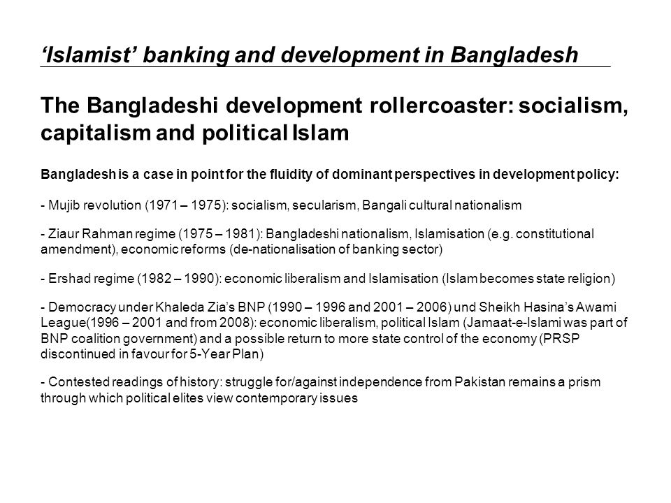 Islamist banking and development in Bangladesh The Bangladeshi development rollercoaster: socialism, capitalism and political Islam Bangladesh is a case in point for the fluidity of dominant perspectives in development policy: - Mujib revolution (1971 – 1975): socialism, secularism, Bangali cultural nationalism - Ziaur Rahman regime (1975 – 1981): Bangladeshi nationalism, Islamisation (e.g.