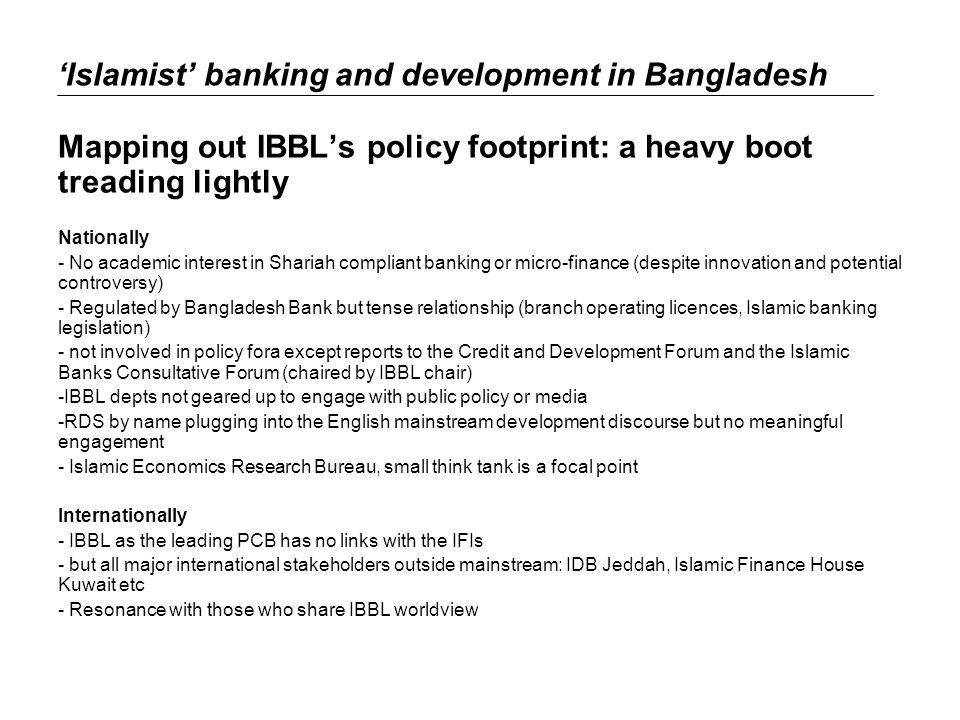 Islamist banking and development in Bangladesh Mapping out IBBLs policy footprint: a heavy boot treading lightly Nationally - No academic interest in Shariah compliant banking or micro-finance (despite innovation and potential controversy) - Regulated by Bangladesh Bank but tense relationship (branch operating licences, Islamic banking legislation) - not involved in policy fora except reports to the Credit and Development Forum and the Islamic Banks Consultative Forum (chaired by IBBL chair) -IBBL depts not geared up to engage with public policy or media -RDS by name plugging into the English mainstream development discourse but no meaningful engagement - Islamic Economics Research Bureau, small think tank is a focal point Internationally - IBBL as the leading PCB has no links with the IFIs - but all major international stakeholders outside mainstream: IDB Jeddah, Islamic Finance House Kuwait etc - Resonance with those who share IBBL worldview
