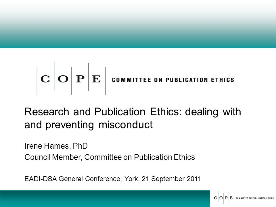 Research and Publication Ethics: dealing with and preventing misconduct Irene Hames, PhD Council Member, Committee on Publication Ethics EADI-DSA Gene