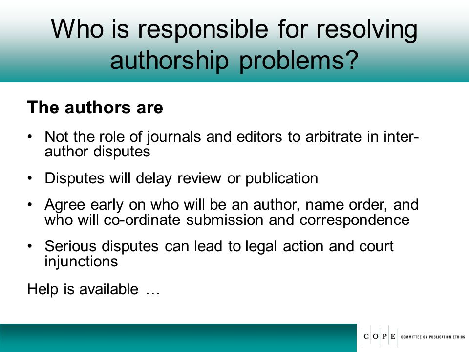 Who is responsible for resolving authorship problems? The authors are Not the role of journals and editors to arbitrate in inter- author disputes Disp