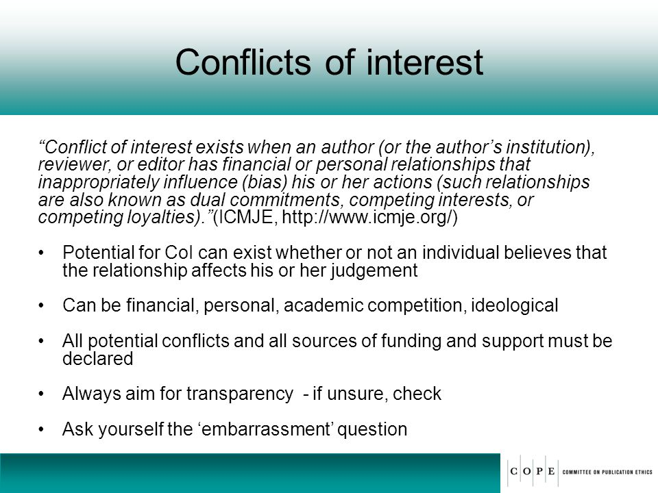 Conflicts of interest Conflict of interest exists when an author (or the authors institution), reviewer, or editor has financial or personal relations