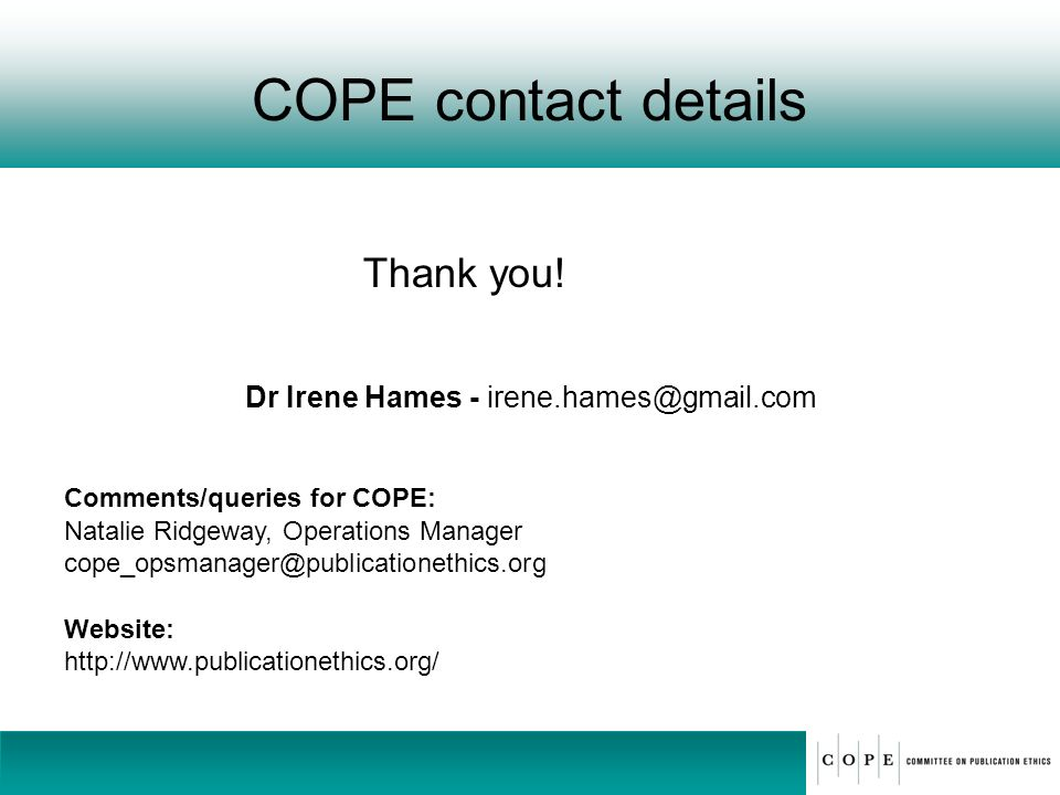 COPE contact details Thank you! Dr Irene Hames - irene.hames@gmail.com Comments/queries for COPE: Natalie Ridgeway, Operations Manager cope_opsmanager