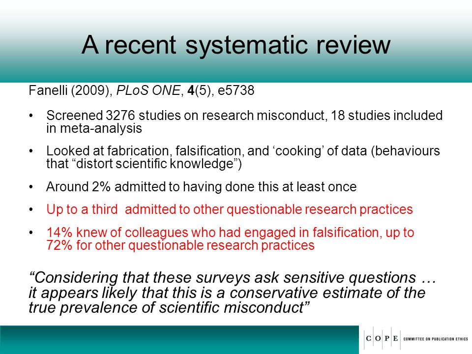 A recent systematic review Fanelli (2009), PLoS ONE, 4(5), e5738 Screened 3276 studies on research misconduct, 18 studies included in meta-analysis Lo
