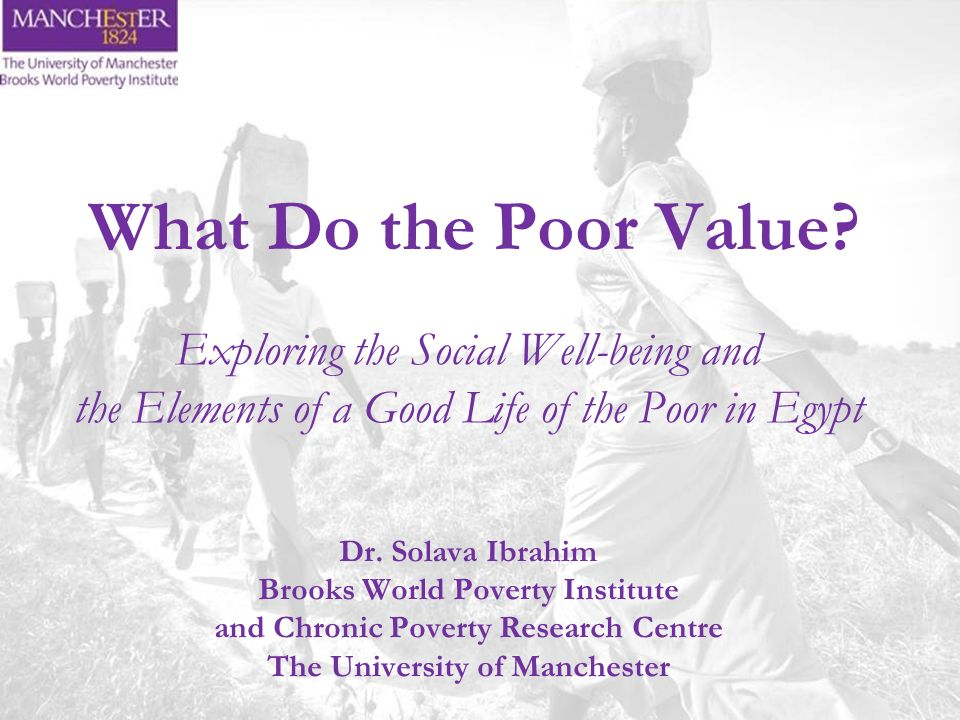 What Do the Poor Value? Exploring the Social Well-being and the Elements of a Good Life of the Poor in Egypt Dr. Solava Ibrahim Brooks World Poverty I