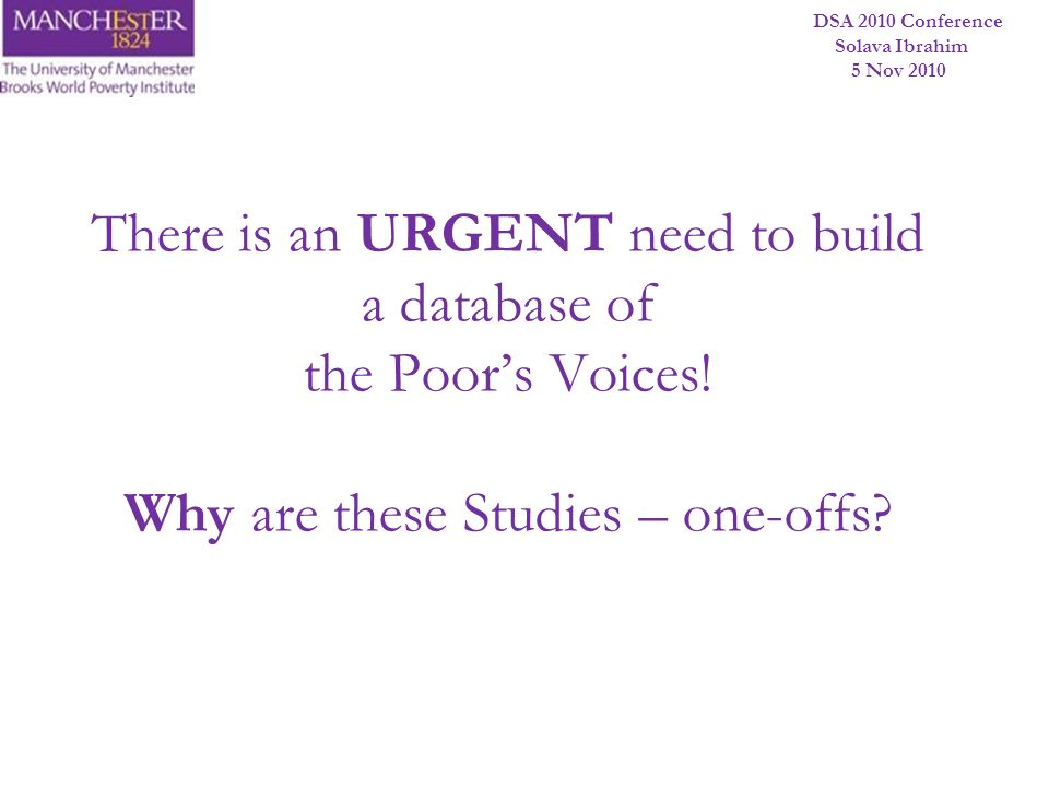 DSA 2010 Conference Solava Ibrahim 5 Nov 2010 There is an URGENT need to build a database of the Poors Voices! Why are these Studies – one-offs?