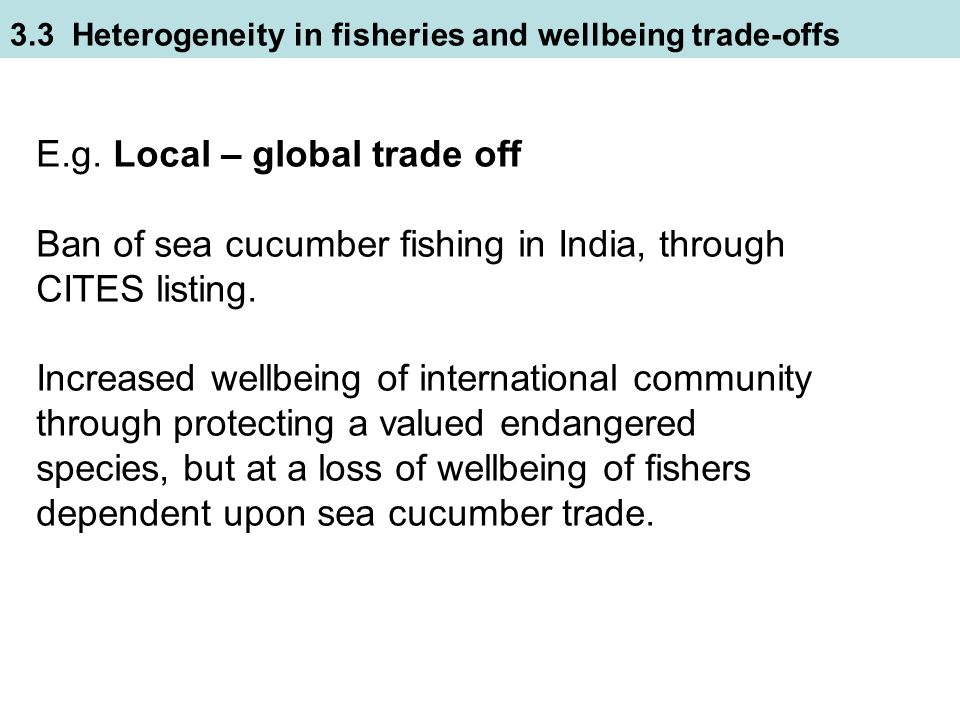 E.g. Local – global trade off Ban of sea cucumber fishing in India, through CITES listing.