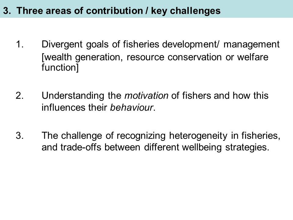 1.Divergent goals of fisheries development/ management [wealth generation, resource conservation or welfare function] 2.Understanding the motivation of fishers and how this influences their behaviour.