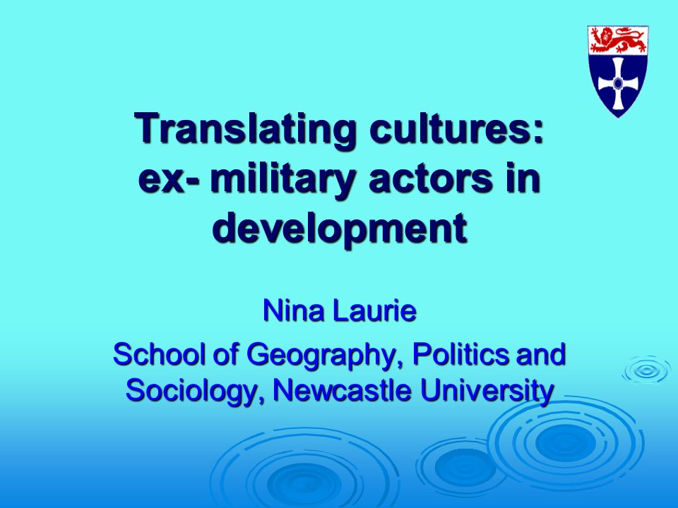 Translating cultures: ex- military actors in development Nina Laurie School of Geography, Politics and Sociology, Newcastle University