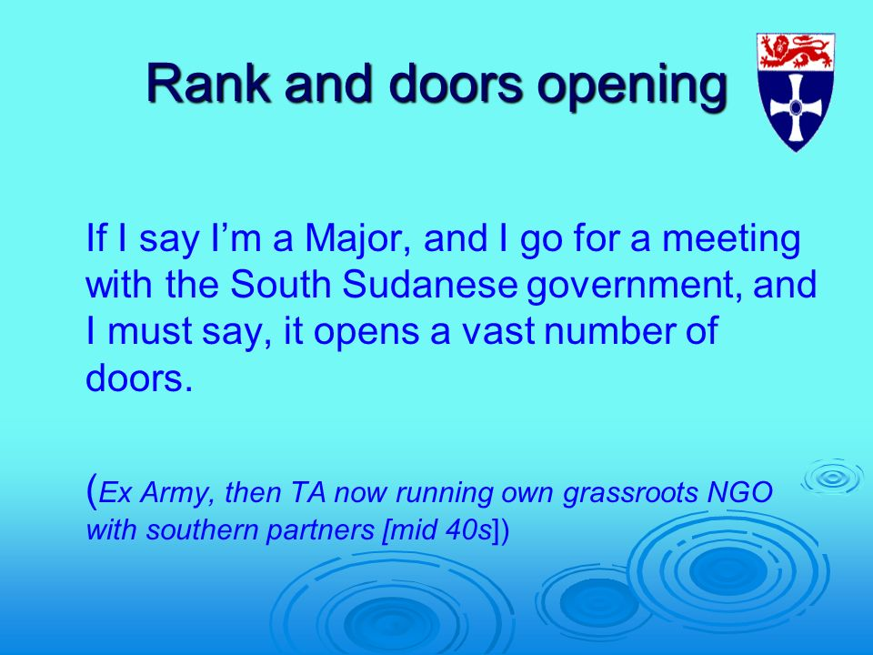 Rank and doors opening If I say Im a Major, and I go for a meeting with the South Sudanese government, and I must say, it opens a vast number of doors.