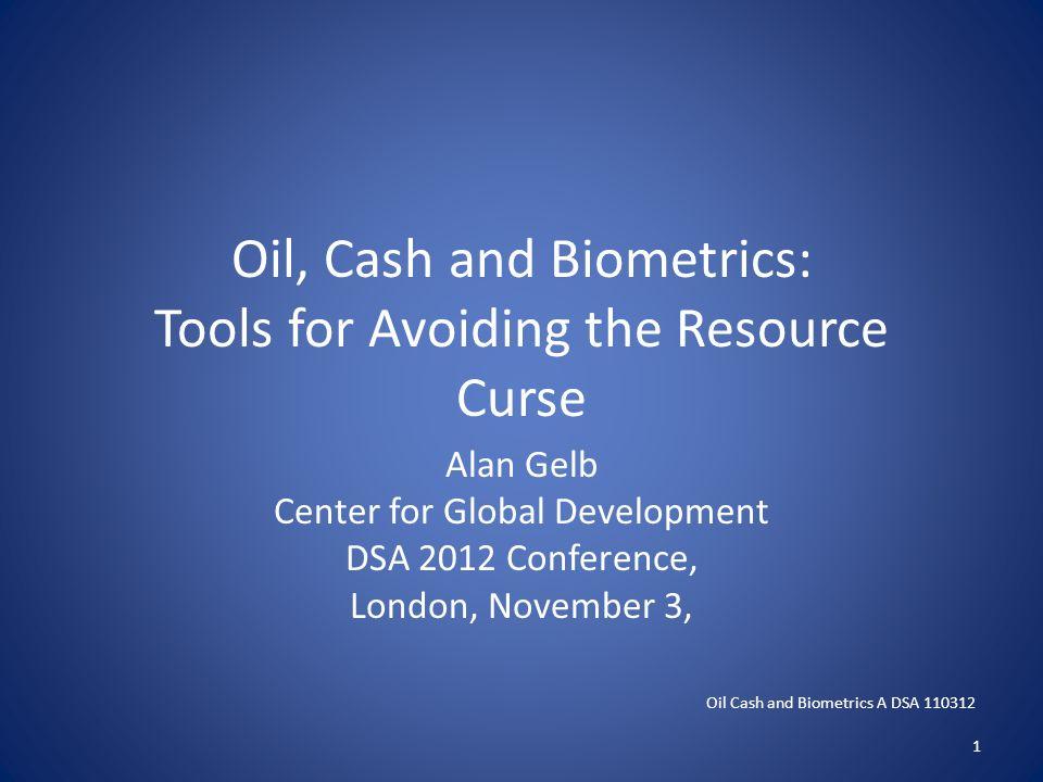 Oil, Cash and Biometrics: Tools for Avoiding the Resource Curse Alan Gelb Center for Global Development DSA 2012 Conference, London, November 3, Oil C