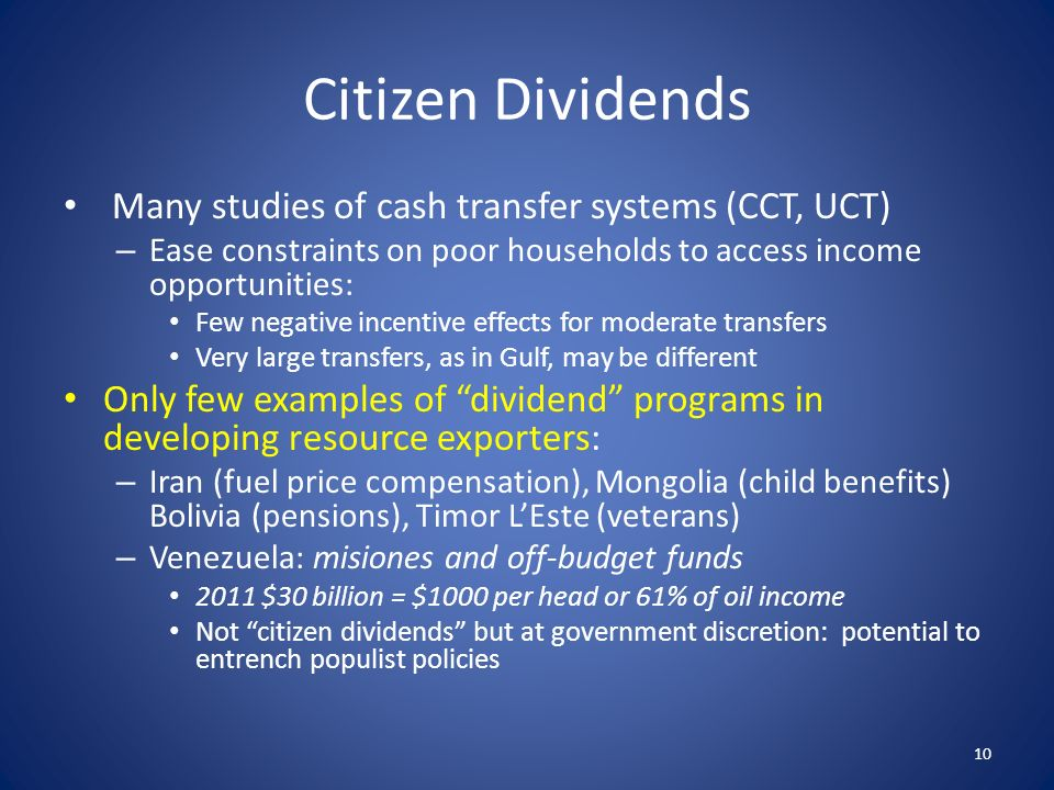 Citizen Dividends Many studies of cash transfer systems (CCT, UCT) – Ease constraints on poor households to access income opportunities: Few negative incentive effects for moderate transfers Very large transfers, as in Gulf, may be different Only few examples of dividend programs in developing resource exporters: – Iran (fuel price compensation), Mongolia (child benefits) Bolivia (pensions), Timor LEste (veterans) – Venezuela: misiones and off-budget funds 2011 $30 billion = $1000 per head or 61% of oil income Not citizen dividends but at government discretion: potential to entrench populist policies 10