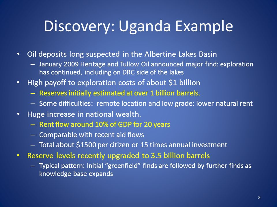 Discovery: Uganda Example Oil deposits long suspected in the Albertine Lakes Basin – January 2009 Heritage and Tullow Oil announced major find: exploration has continued, including on DRC side of the lakes High payoff to exploration costs of about $1 billion – Reserves initially estimated at over 1 billion barrels.