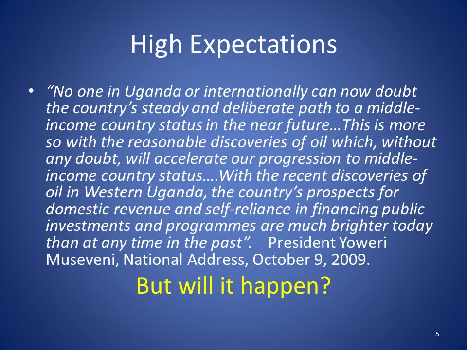 High Expectations No one in Uganda or internationally can now doubt the countrys steady and deliberate path to a middle- income country status in the near future…This is more so with the reasonable discoveries of oil which, without any doubt, will accelerate our progression to middle- income country status….With the recent discoveries of oil in Western Uganda, the countrys prospects for domestic revenue and self-reliance in financing public investments and programmes are much brighter today than at any time in the past.