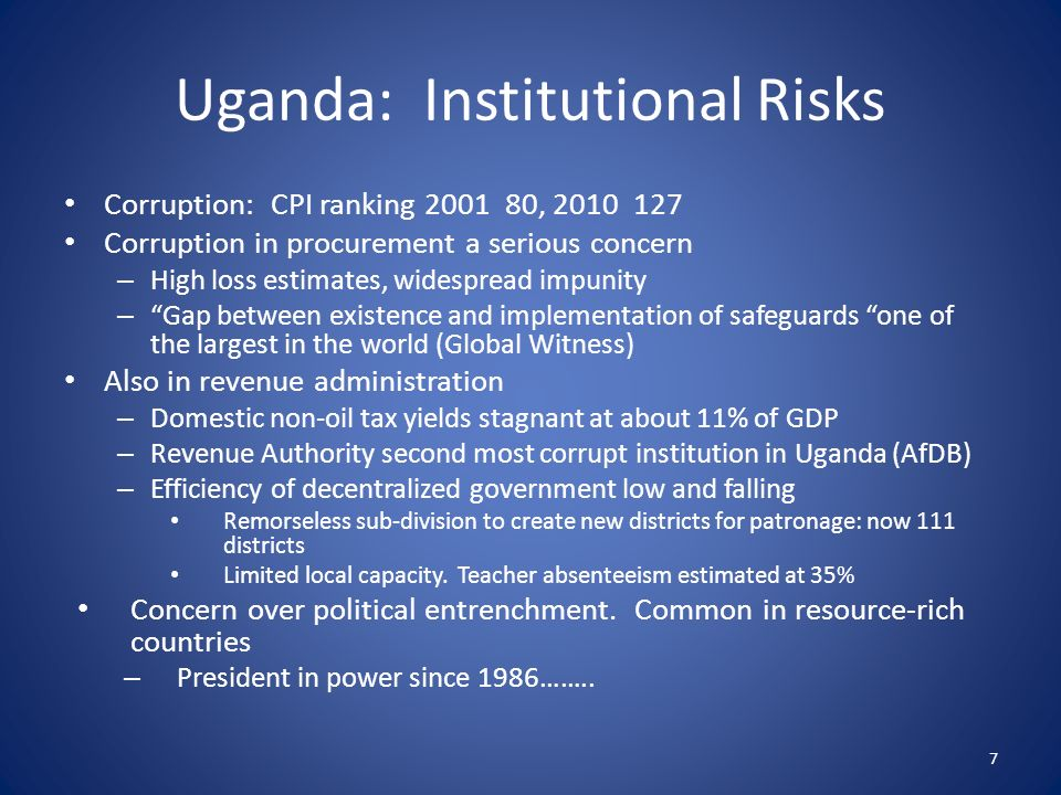 Uganda: Institutional Risks Corruption: CPI ranking 2001 80, 2010 127 Corruption in procurement a serious concern – High loss estimates, widespread impunity – Gap between existence and implementation of safeguards one of the largest in the world (Global Witness) Also in revenue administration – Domestic non-oil tax yields stagnant at about 11% of GDP – Revenue Authority second most corrupt institution in Uganda (AfDB) – Efficiency of decentralized government low and falling Remorseless sub-division to create new districts for patronage: now 111 districts Limited local capacity.