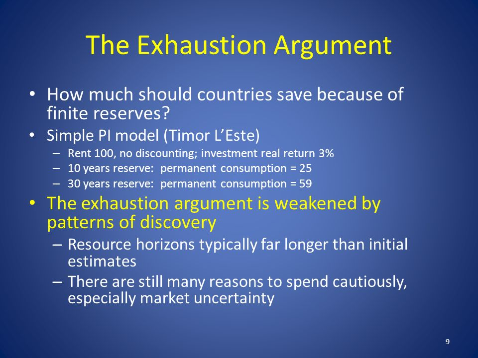 The Exhaustion Argument How much should countries save because of finite reserves? Simple PI model (Timor LEste) – Rent 100, no discounting; investmen