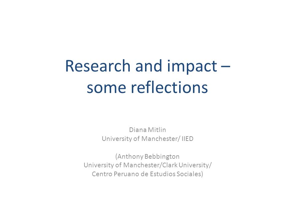 Research and impact – some reflections Diana Mitlin University of Manchester/ IIED (Anthony Bebbington University of Manchester/Clark University/ Centro Peruano de Estudios Sociales)