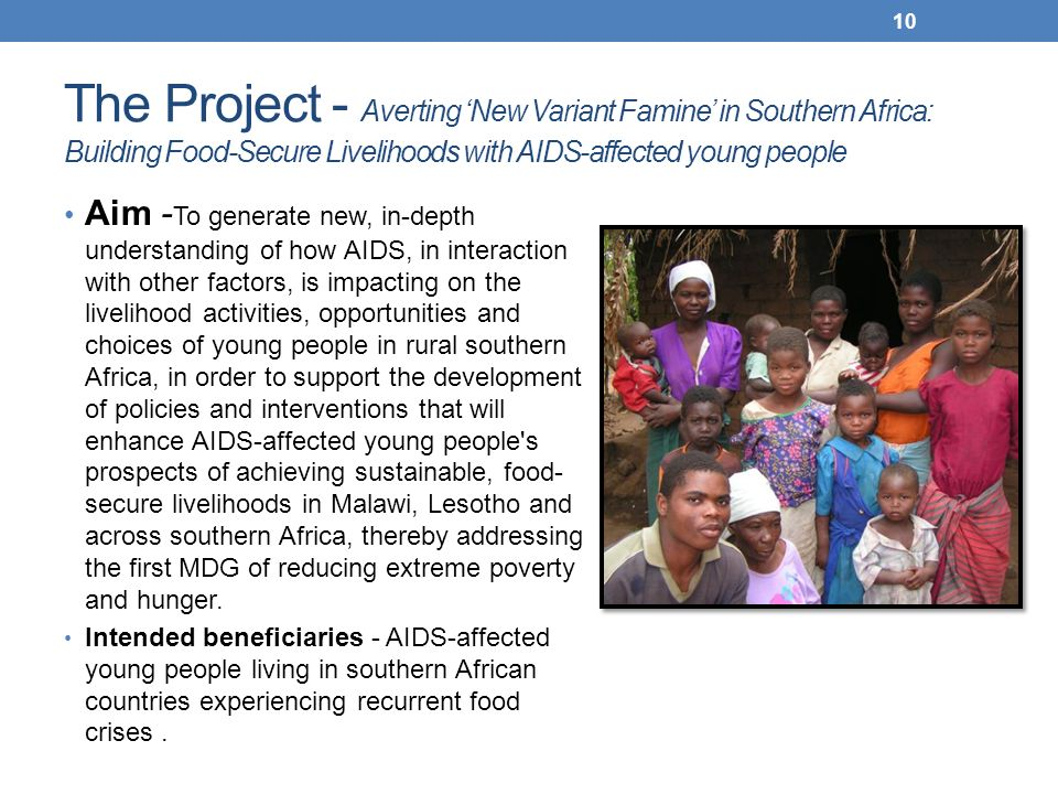 The Project - Averting New Variant Famine in Southern Africa: Building Food-Secure Livelihoods with AIDS-affected young people Aim - To generate new, in-depth understanding of how AIDS, in interaction with other factors, is impacting on the livelihood activities, opportunities and choices of young people in rural southern Africa, in order to support the development of policies and interventions that will enhance AIDS-affected young people s prospects of achieving sustainable, food- secure livelihoods in Malawi, Lesotho and across southern Africa, thereby addressing the first MDG of reducing extreme poverty and hunger.