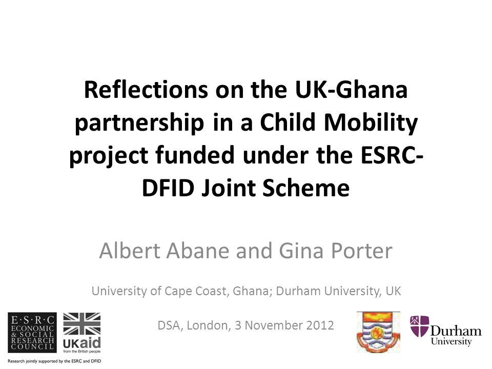 Reflections on the UK-Ghana partnership in a Child Mobility project funded under the ESRC- DFID Joint Scheme Albert Abane and Gina Porter University of Cape Coast, Ghana; Durham University, UK DSA, London, 3 November 2012