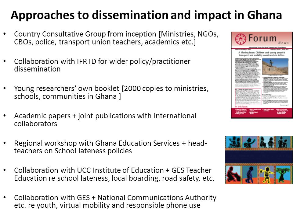 Approaches to dissemination and impact in Ghana Country Consultative Group from inception [Ministries, NGOs, CBOs, police, transport union teachers, academics etc.] Collaboration with IFRTD for wider policy/practitioner dissemination Young researchers own booklet [2000 copies to ministries, schools, communities in Ghana ] Academic papers + joint publications with international collaborators Regional workshop with Ghana Education Services + head- teachers on School lateness policies Collaboration with UCC Institute of Education + GES Teacher Education re school lateness, local boarding, road safety, etc.