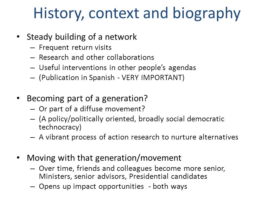 History, context and biography Steady building of a network – Frequent return visits – Research and other collaborations – Useful interventions in other peoples agendas – (Publication in Spanish - VERY IMPORTANT) Becoming part of a generation.
