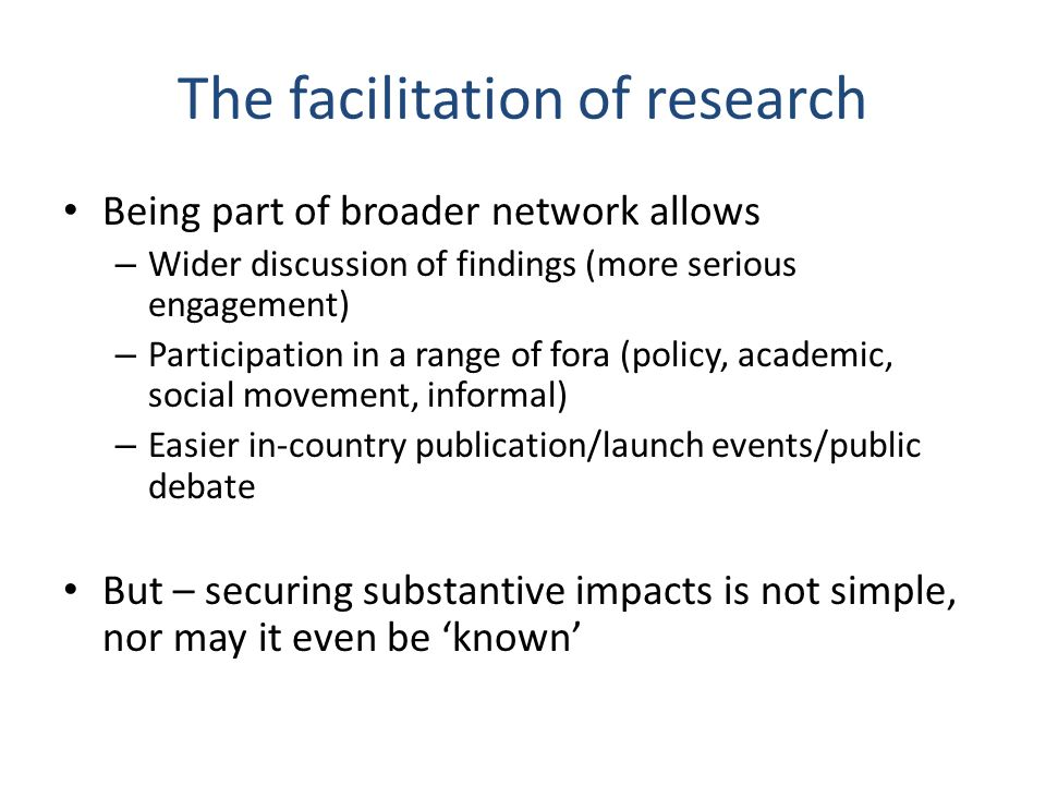 The facilitation of research Being part of broader network allows – Wider discussion of findings (more serious engagement) – Participation in a range of fora (policy, academic, social movement, informal) – Easier in-country publication/launch events/public debate But – securing substantive impacts is not simple, nor may it even be known