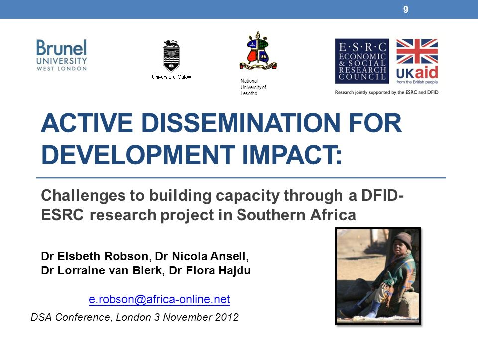 ACTIVE DISSEMINATION FOR DEVELOPMENT IMPACT: Challenges to building capacity through a DFID- ESRC research project in Southern Africa Dr Elsbeth Robson, Dr Nicola Ansell, Dr Lorraine van Blerk, Dr Flora Hajdu e.robson@africa-online.net 9 DSA Conference, London 3 November 2012 National University of Lesotho