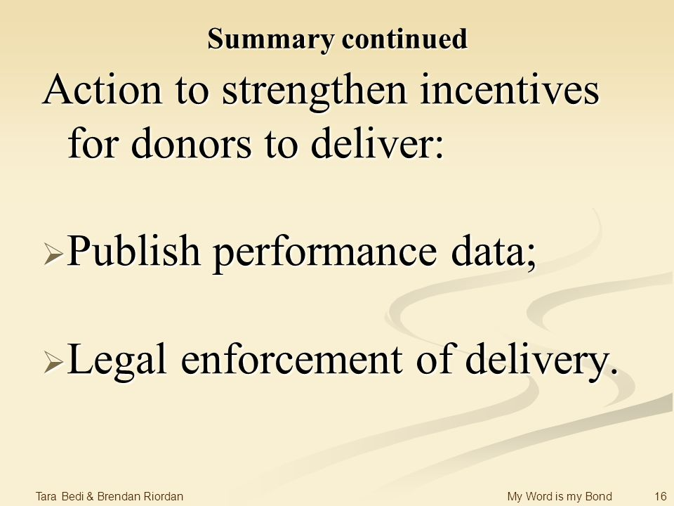 16 Tara Bedi & Brendan Riordan My Word is my Bond Summary continued Action to strengthen incentives for donors to deliver: Publish performance data; Publish performance data; Legal enforcement of delivery.